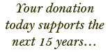 Your donation today supports the next 15 years